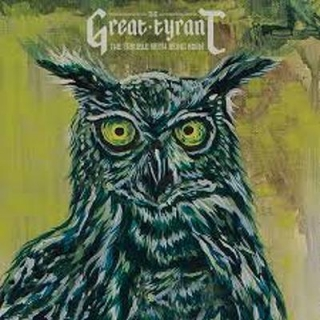 GREAT TYRANT - Trouble with being born